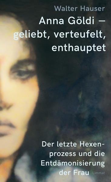 Bild von Hauser, Walter: Anna Göldi - geliebt, verteufelt, enthauptet